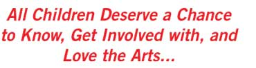 All Children Deserve a Chance to Know, Get Involved with and Love the Arts...